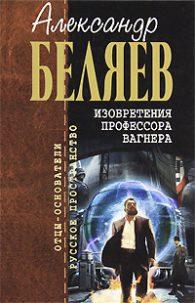 Александр Беляев. Изобретения профессора Вагнера