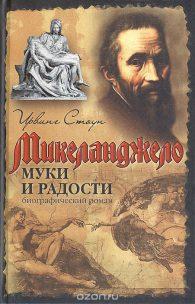 Ирвинг Стоун. Муки и радости: биографический роман о Микеланджело