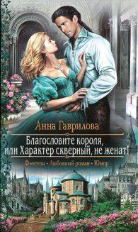Анна Гаврилова. Благословите короля, или Характер скверный, не женат!