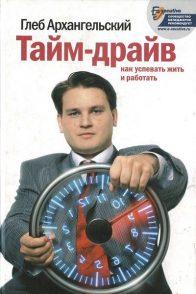 Глеб Архангельский. «Тайм-драйв. Как успевать жить и работать»