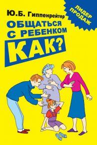 Юлия Гиппенрейтер. Общаться с ребенком. Как?