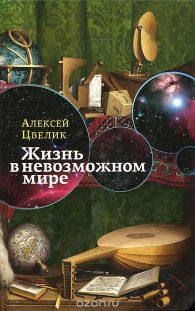 Алексей Цвелик. Жизнь в невозможном мире