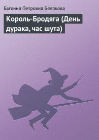 Евгения Белякова. Король-Бродяга (День дурака, час шута)