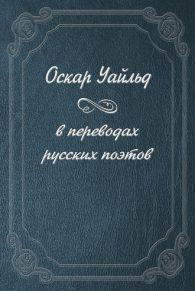 Оскар Уайльд. Оскар Уайльд в переводах русских поэтов