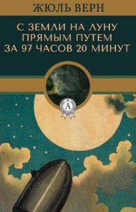 Жюль Габриэль Верн. С Земли на Луну прямым путём за 97 часов 20 минут