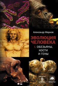 Александр Марков. Эволюция человека. Книга 1. Обезьяны, кости и гены
