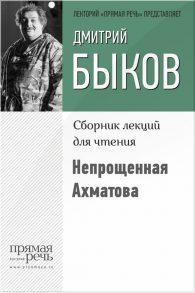 Дмитрий Быков. Непрощенная Ахматова