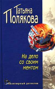 Татьяна Викторовна ПОЛЯКОВА. На дело со своим ментом