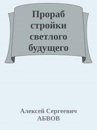Алексей АБВОВ. ПРОРАБ СТРОЙКИ СВЕТЛОГО БУДУЩЕГО