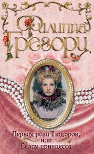 Филиппа Грегори. Первая роза Тюдоров, или Белая принцесса