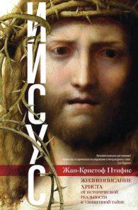 Жан-Кристиан Птифис. Иисус. Жизнеописание Христа. От исторической реальности к священной тайне