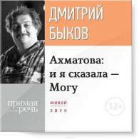 Дмитрий Быков. Ахматова: и я сказала – Могу