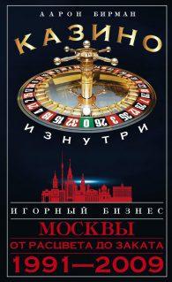 Аарон Бирман. Казино изнутри. Игорный бизнес Москвы. От расцвета до заката. 1991-2009гг