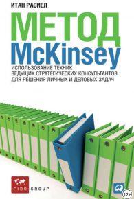 Итан Расиел. Метод McKinsey: Использование техник ведущих стратегических консультантов для решения личных и деловых задач