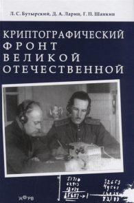 Леонид Бутырский, Дмитрий Ларин, Генрих Шанкин. Криптографический фронт Великой Отечественной