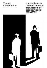 Деннис Джентилин. Этика бизнеса. Психологическо расследование корпоративных скандалов