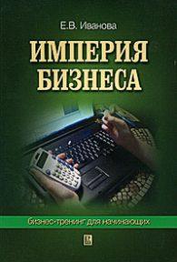 Е.В. Иванова. Империя бизнеса: бизнес-тренинг для начинающих