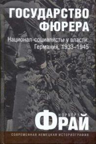 Фрай Норберт. Государство фюрера. Национал-социалисты у власти: Германия, 1933-1945