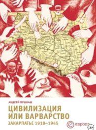 Андрей Пукаш. Цивилизация или варварство: Закарпатье 1918-1945