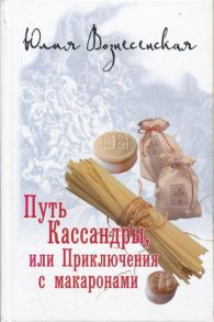 Юлия Николаевна Вознесенская. Путь Кассандры, или Приключения с макаронами