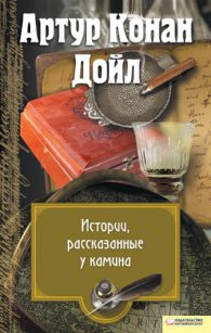 Артур Конан Дойл. Истории, рассказанные у камина