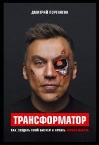 Дмитрий Портнягин. Трансформатор. Как создать свой бизнес и начать зарабатывать