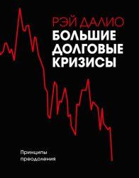 Рэй Далио. Большие долговые кризисы. Принципы преодоления