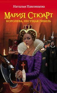 Наталья Павлищева. Мария Стюарт. Королева, несущая гибель.