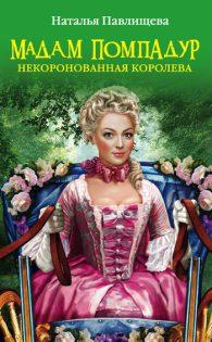 Наталья Павлищева. Мадам Помпадур. Некоронованная королева.