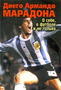 Диего Марадона. О себе, о футболе и не только