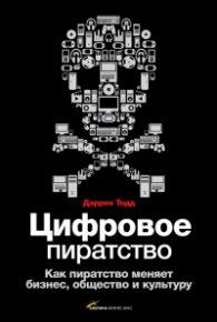 Даррен Тодд. Цифровое пиратство. Как пиратство меняет бизнес, общество и культуру