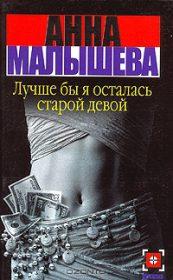 Анна Витальевна Малышева. Лучше бы я осталась старой девой