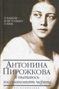 Антонина Пирожкова. Я пытаюсь восстановить черты. О Бабеле - и не только о нем