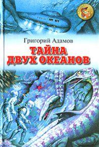 Григорий Адамов. Тайна двух океанов