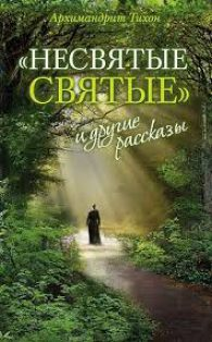 архимандрит Тихон Шевкунов. Несвятые святые и другие рассказы