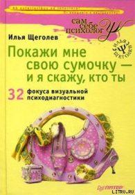 Илья Щеголев. Покажи мне свою сумочку – и я скажу, кто ты. 32 фокуса визуальной психодиагностики
