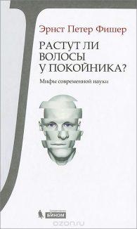 Эрнст Фишер. Растут ли волосы у покойника? Мифы современной науки